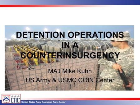 United States Army Combined Arms Center MAJ Mike Kuhn US Army & USMC COIN Center DETENTION OPERATIONS IN A COUNTERINSURGENCY 1.