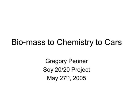 Bio- Gregory Penner Soy 20/20 Project May 27 th, 2005 mass to Chemistry toCars.