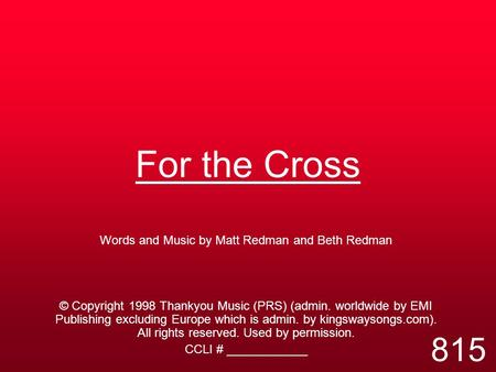 For the Cross Words and Music by Matt Redman and Beth Redman © Copyright 1998 Thankyou Music (PRS) (admin. worldwide by EMI Publishing excluding Europe.