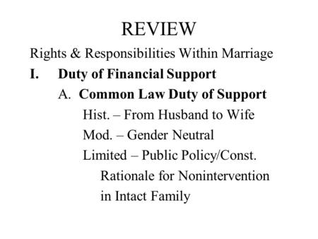 REVIEW Rights & Responsibilities Within Marriage I.Duty of Financial Support A. Common Law Duty of Support Hist. – From Husband to Wife Mod. – Gender Neutral.