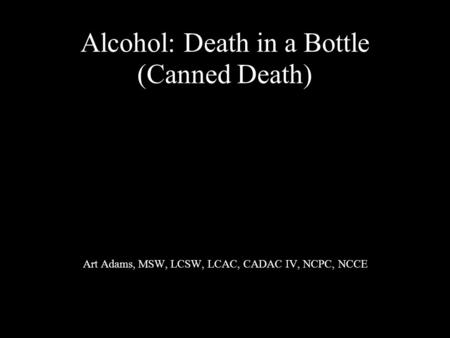 Alcohol: Death in a Bottle (Canned Death) Art Adams, MSW, LCSW, LCAC, CADAC IV, NCPC, NCCE.