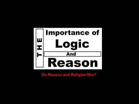 D o e s God T H E Reason Importance of Logic Do Reason and Religion Mix? And.