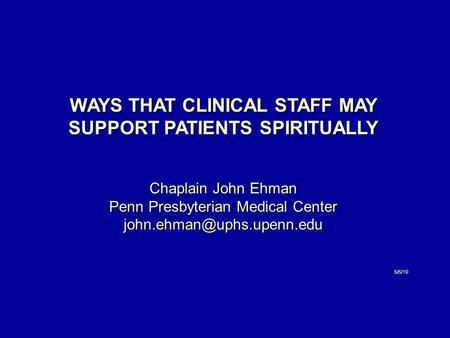 WAYS THAT CLINICAL STAFF MAY SUPPORT PATIENTS SPIRITUALLY Chaplain John Ehman Penn Presbyterian Medical Center 5/5/10.