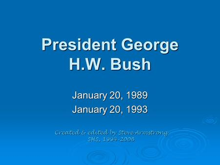 President George H.W. Bush January 20, 1989 January 20, 1993 Created & edited by Steve Armstrong SHS, 1994-2006.
