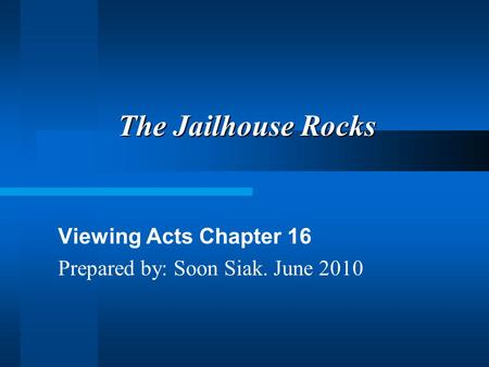 The Jailhouse Rocks Viewing Acts Chapter 16 Prepared by: Soon Siak. June 2010.