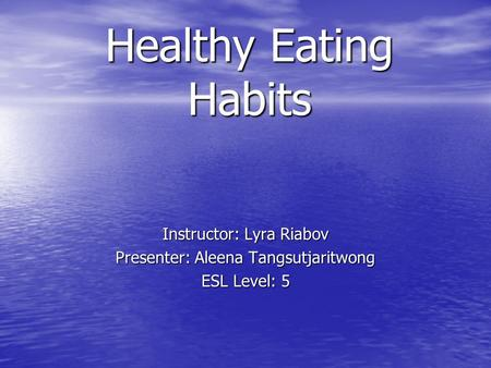 Healthy Eating Habits Instructor: Lyra Riabov Presenter: Aleena Tangsutjaritwong ESL Level: 5.