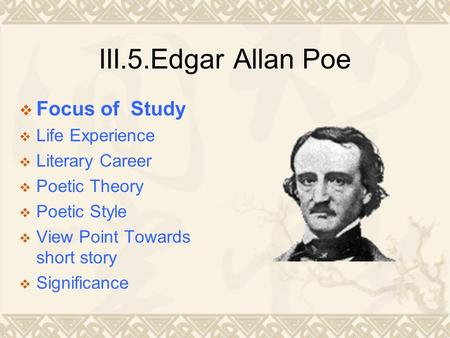 III.5.Edgar Allan Poe  Focus of Study  Life Experience  Literary Career  Poetic Theory  Poetic Style  View Point Towards short story  Significance.
