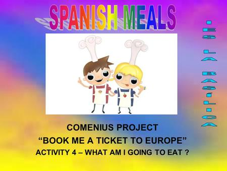 "COMENIUS PROJECT ""BOOK ME A TICKET TO EUROPE"" ACTIVITY 4 – WHAT AM I GOING TO EAT ?"