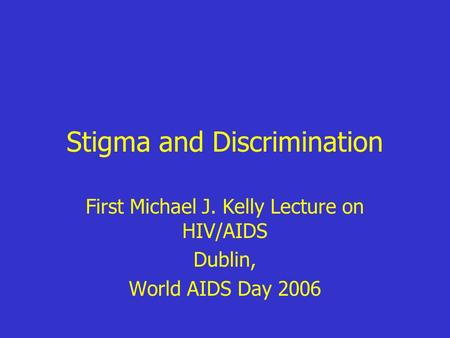Stigma and Discrimination First Michael J. Kelly Lecture on HIV/AIDS Dublin, World AIDS Day 2006.
