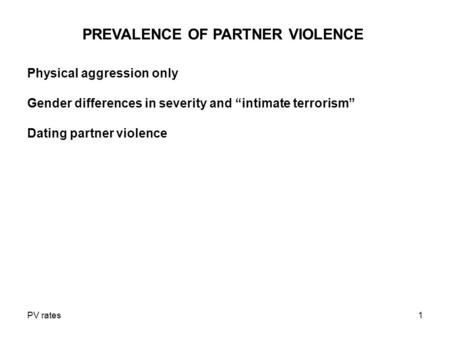 "PV rates1 PREVALENCE OF PARTNER VIOLENCE Physical aggression only Gender differences in severity and ""intimate terrorism"" Dating partner violence."