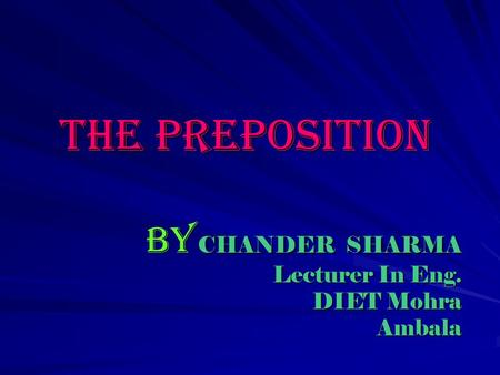 The Preposition By CHANDER SHARMA Lecturer In Eng. DIET Mohra Ambala.