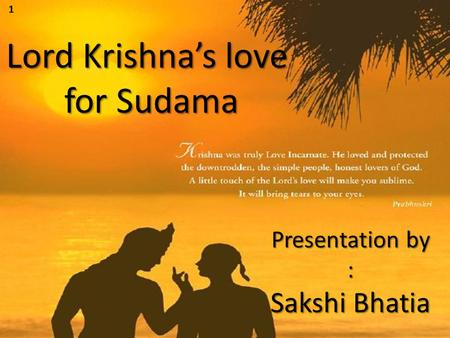 Lord Krishna's love for Sudama Presentation by : Sakshi Bhatia 1.