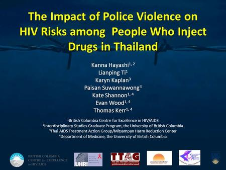 The Impact of Police Violence on HIV Risks among People Who Inject Drugs in Thailand Kanna Hayashi 1, 2 Lianping Ti 1 Karyn Kaplan 3 Paisan Suwannawong.