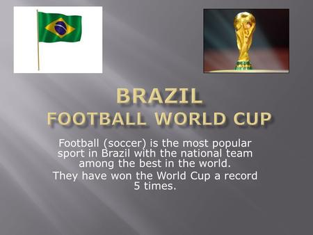 Football (soccer) is the most popular sport in Brazil with the national team among the best in the world. They have won the World Cup a record 5 times.