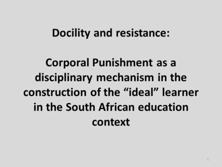 "Docility and resistance: Corporal Punishment as a disciplinary mechanism in the construction of the ""ideal"" learner in the South African education context."