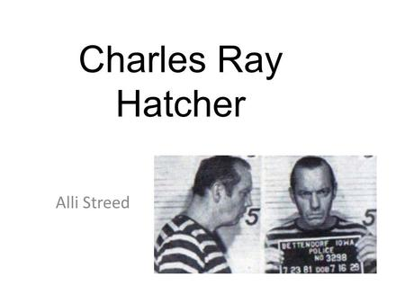 Alli Streed Charles Ray Hatcher. The Crimes leading to. Hatcher was continuously arrested and released for a variety of different crimes, with some he.