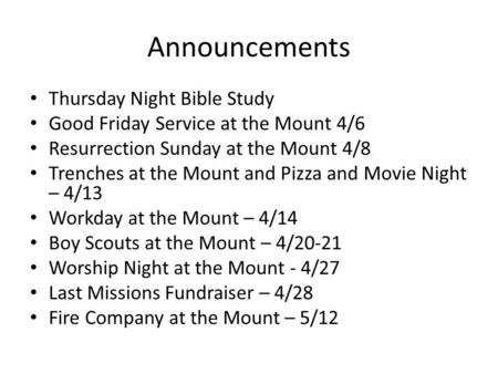 Announcements Thursday Night Bible Study Good Friday Service at the Mount 4/6 Resurrection Sunday at the Mount 4/8 Trenches at the Mount and Pizza and.