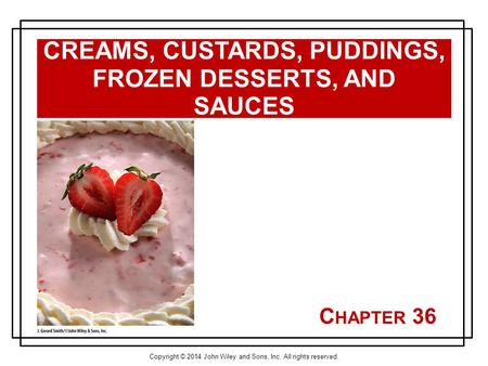Copyright © 2014 John Wiley and Sons, Inc. All rights reserved. C HAPTER 36 CREAMS, CUSTARDS, PUDDINGS, FROZEN DESSERTS, AND SAUCES.