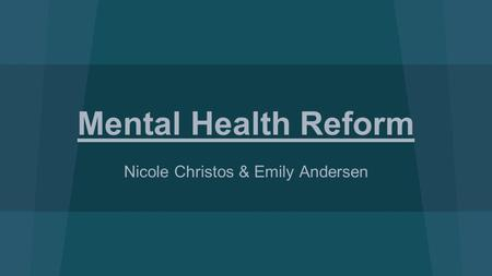 Mental Health Reform Nicole Christos & Emily Andersen.