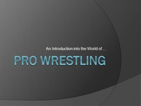 "An Introduction into the World of… What Is Pro Wrestling?  ""Sports Entertainment""; basically it is a highly athletic performance art.  Two or more."