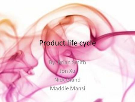 Product life cycle By: Brian Smith Jon Xu Nick Gland Maddie Mansi.