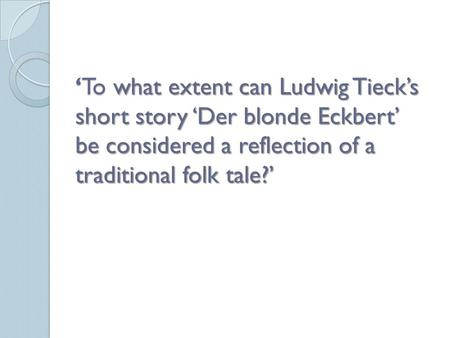 'To what extent can Ludwig Tieck's short story 'Der blonde Eckbert' be considered a reflection of a traditional folk tale?'