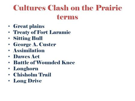 Cultures Clash on the Prairie terms Great plains Treaty of Fort Laramie Sitting Bull George A. Custer Assimilation Dawes Act Battle of Wounded Knee Longhorn.