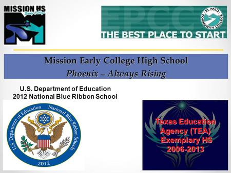 Mission Early College High School Phoenix – Always Rising Texas Education Agency (TEA) Exemplary HS Exemplary HS2006-2013 U.S. Department of Education.