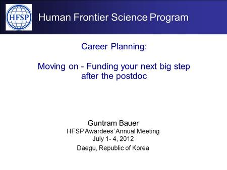 Human Frontier Science Program Career Planning: Moving on - Funding your next big step after the postdoc Guntram Bauer HFSP Awardees' Annual Meeting July.