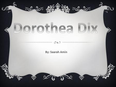 By: Saarah Amin.  Dorthea Dix was born on April 4 th, 1802.  She was born in Hampden, Maine.  At age 12, she fled from her alcoholic and abusive.