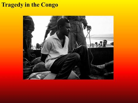 Tragedy in the Congo. The Congo had been a colony of Belgium It was a treasure house of natural resources The exploitation of sources from the Congo enriched.
