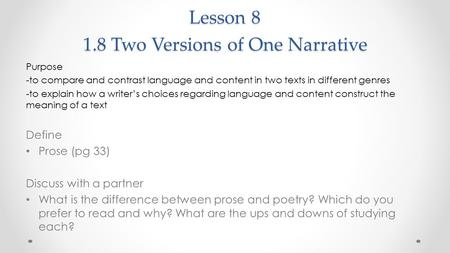 Lesson 8 1.8 Two Versions of One Narrative Purpose -to compare and contrast language and content in two texts in different genres -to explain how a writer's.
