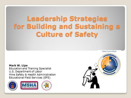 Leadership Strategies for Building and Sustaining a Culture of Safety Mark W. Lipe Education and Training Specialist U.S. Department of Labor Mine Safety.