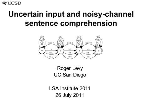 Uncertain input and noisy-channel sentence comprehension Roger Levy UC San Diego LSA Institute 2011 26 July 2011.
