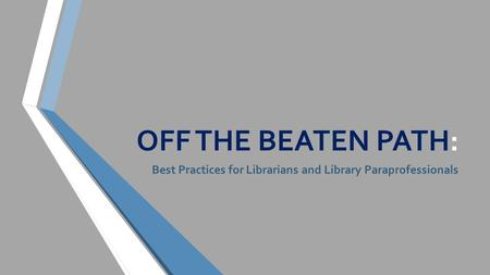 OFF THE BEATEN PATH: Best Practices for Librarians and Library Paraprofessionals.