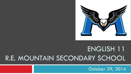 ENGLISH 11 R.E. MOUNTAIN SECONDARY SCHOOL October 29, 2014.