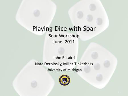 Playing Dice with Soar Soar Workshop June 2011 John E. Laird Nate Derbinsky, Miller Tinkerhess University of Michigan 1.