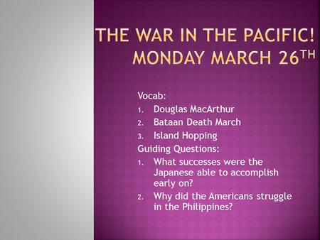 Vocab: 1. Douglas MacArthur 2. Bataan Death March 3. Island Hopping Guiding Questions: 1. What successes were the Japanese able to accomplish early on?