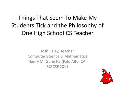 Things That Seem To Make My Students Tick and the Philosophy of One High School CS Teacher Josh Paley, Teacher Computer Science & Mathematics Henry M.