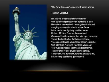 The New Colossus, a poem by Emma Lazarus: The New Colossus Not like the brazen giant of Greek fame, With conquering limbs astride from land to land;