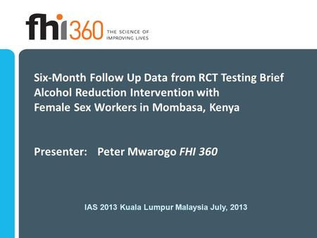 Six-Month Follow Up Data from RCT Testing Brief Alcohol Reduction Intervention with Female Sex Workers in Mombasa, Kenya Presenter: Peter Mwarogo FHI 360.