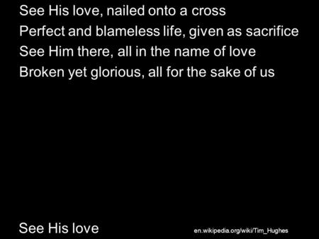 See His love See His love, nailed onto a cross Perfect and blameless life, given as sacrifice See Him there, all in the name of love Broken yet glorious,