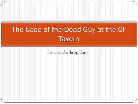 Forensic Anthropology The Case of the Dead Guy at the Ol' Tavern.