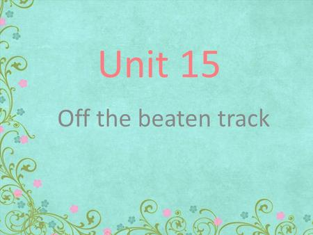 Unit 15 Off the beaten track Definitions: to leave some one or something for a long intending to go back and get them. Abandon to make someone decide.