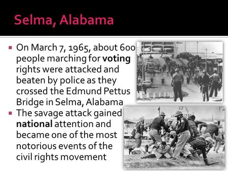 Selma, Alabama On March 7, 1965, about 600 people marching for voting rights were attacked and beaten by police as they crossed the Edmund Pettus Bridge.