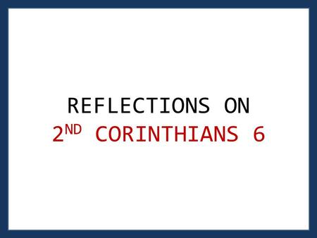 "REFLECTIONS ON 2 ND CORINTHIANS 6. 2 ND C ORINTHIANS 6: 1 – 2 1 As God's co-workers we urge you not to receive God's grace in vain. 2 For he says, ""In."