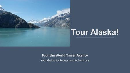 Tour Alaska! Tour the World Travel Agency Your Guide to Beauty and Adventure.