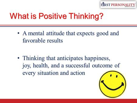What is Positive Thinking? A mental attitude that expects good and favorable results Thinking that anticipates happiness, joy, health, and a successful.