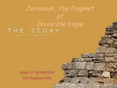 Jeremiah, the Prophet of Invincible Hope Week 17 SEVENTEEN The Kingdom Falls.