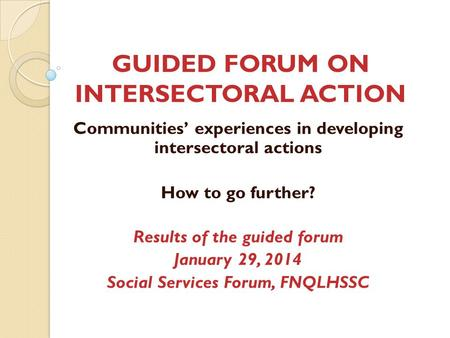 GUIDED FORUM ON INTERSECTORAL ACTION Communities' experiences in developing intersectoral actions How to go further? Results of the guided forum January.